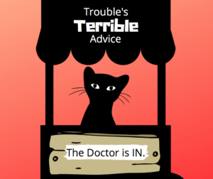 "A silhouette of Trouble, world-famous black cat detective, sits in a booth reminiscent of the one Lucy uses in the Peanuts comic. The sign above his head says, ""Trouble's Terrible Advice."" A sign below says, ""The Doctor is IN."""